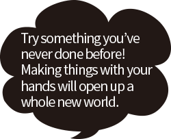 Try something you've never done before! Making things with your hands will open up a whole new world.